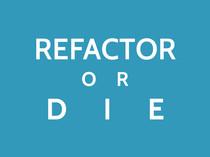 Refactor or Die