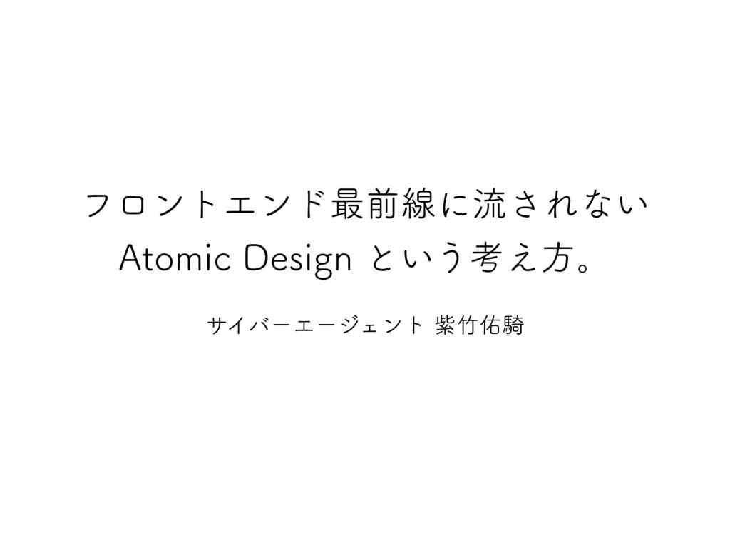 フロントエンド最前線に流されない Atomic Design という考え方