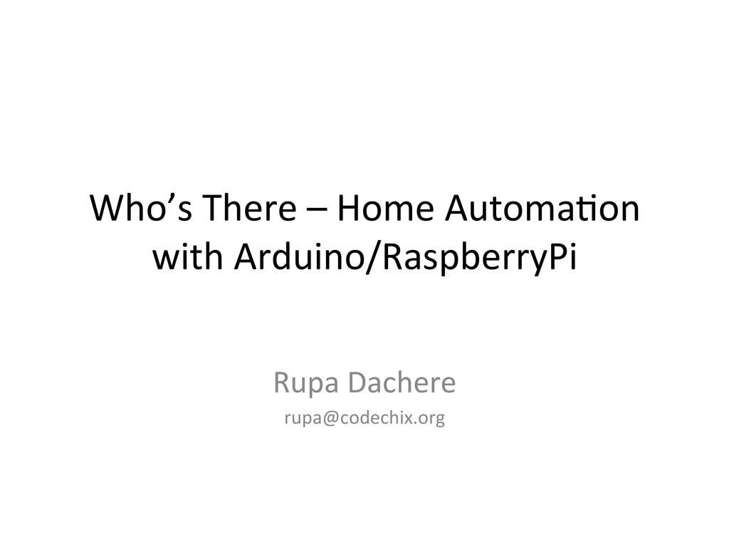 Who's There - Home Automation with Arduino and RaspberryPi by Rupa Dachere
