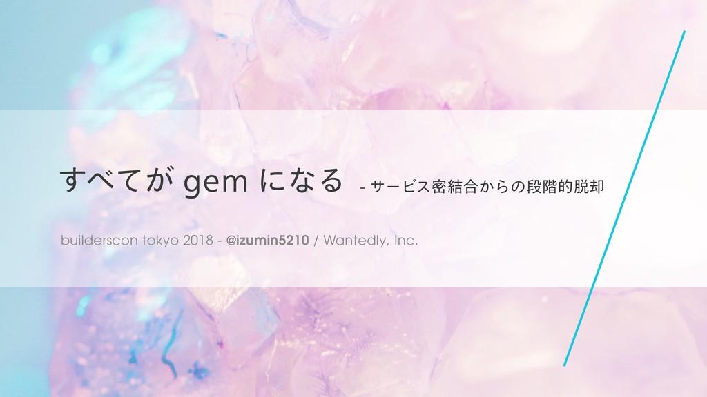 すべてが gem になる - サービス密結合からの段階的脱却 #builderscon / builderscon tokyo 2018