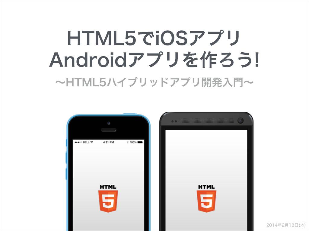 HTML5でiOSアプリAndroidアプリを作ろう 〜HTML5ハイブリッドアプリ開発入門〜