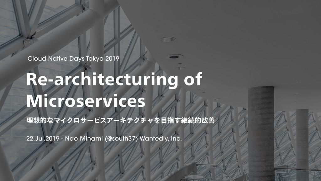 理想的なマイクロサービスアーキテクチャを目指す継続的改善 / Re-architecturing of Microservices #CNDT2019