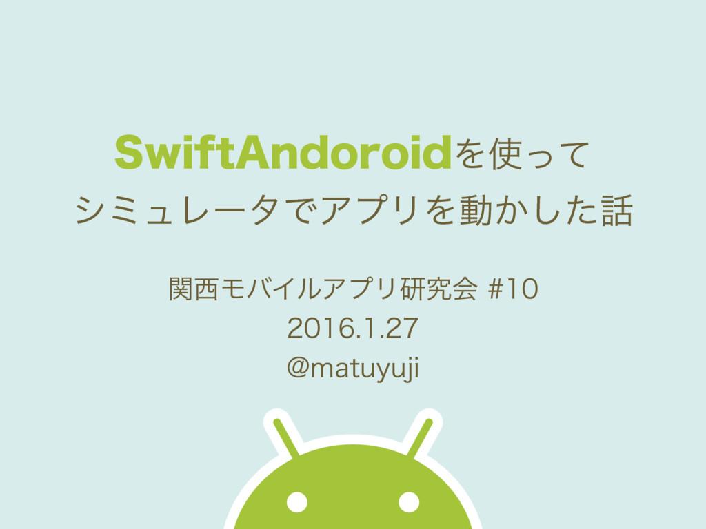 SwiftAndoroidを使ってシミュレータでアプリを動かした話