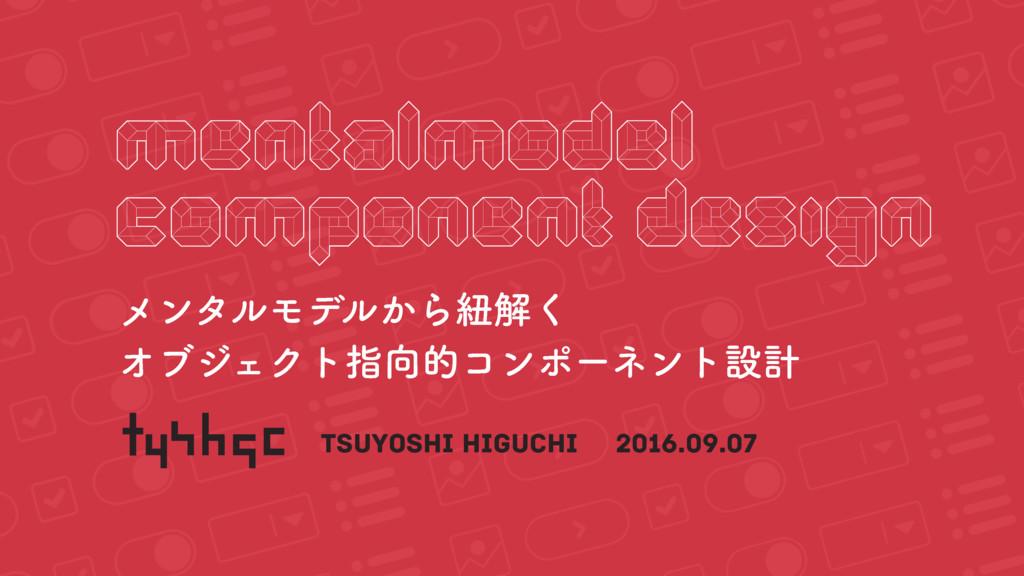メンタルモデルから紐解く オブジェクト指向的コンポーネント設計 / Mental-Model Component Design