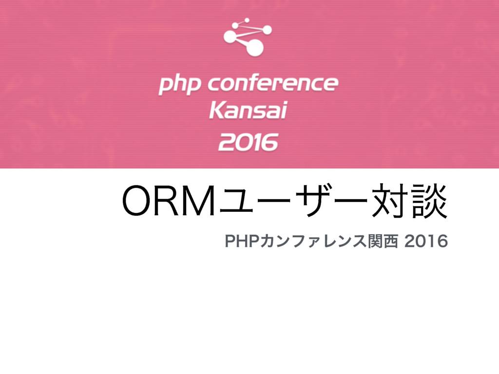 ORMユーザー対談 PHPカンファレンス関西2016