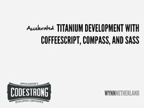 Codestrong 2011: Accelerating Titanium Development with CoffeeScript, Compass, and Sass