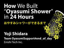 "How we built ""Oyasumi Shower"" in 24 Hours. おやすみシャワーができるまで"
