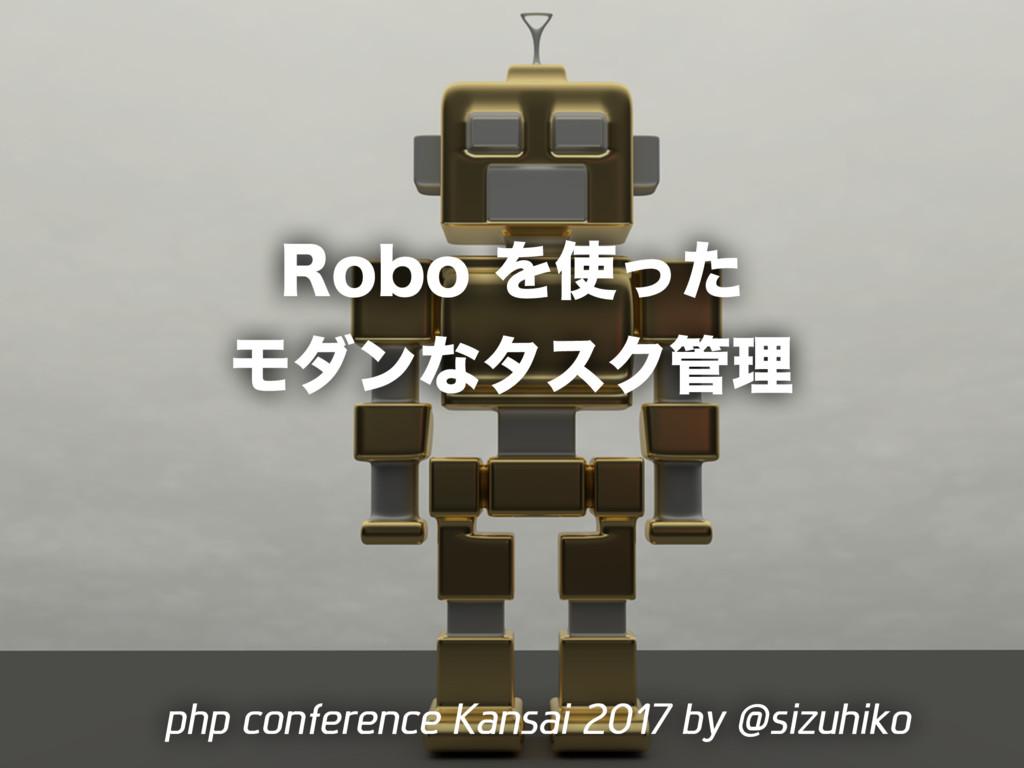 Robo を使ったモダンなタスク管理/php-conference-kansai-2017