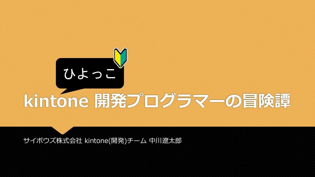 Slide Top: ひよっこ kintone 開発プログラマーの冒険譚