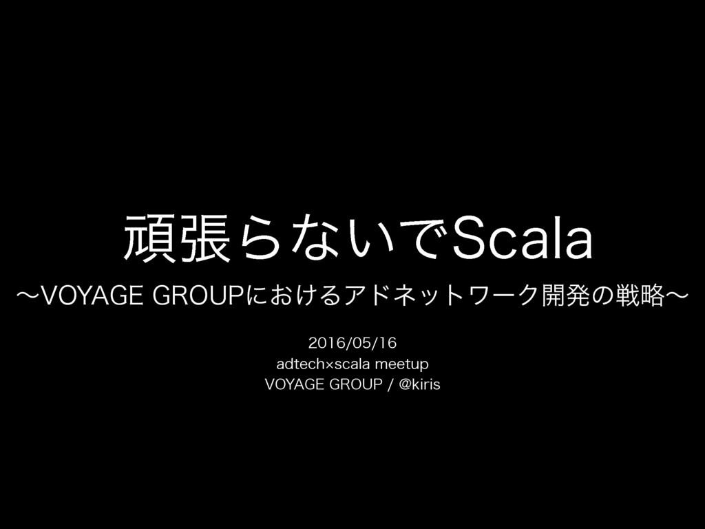 頑張らないでScala 〜VOYAGE GROUPにおけるアドネットワーク開発の戦略〜