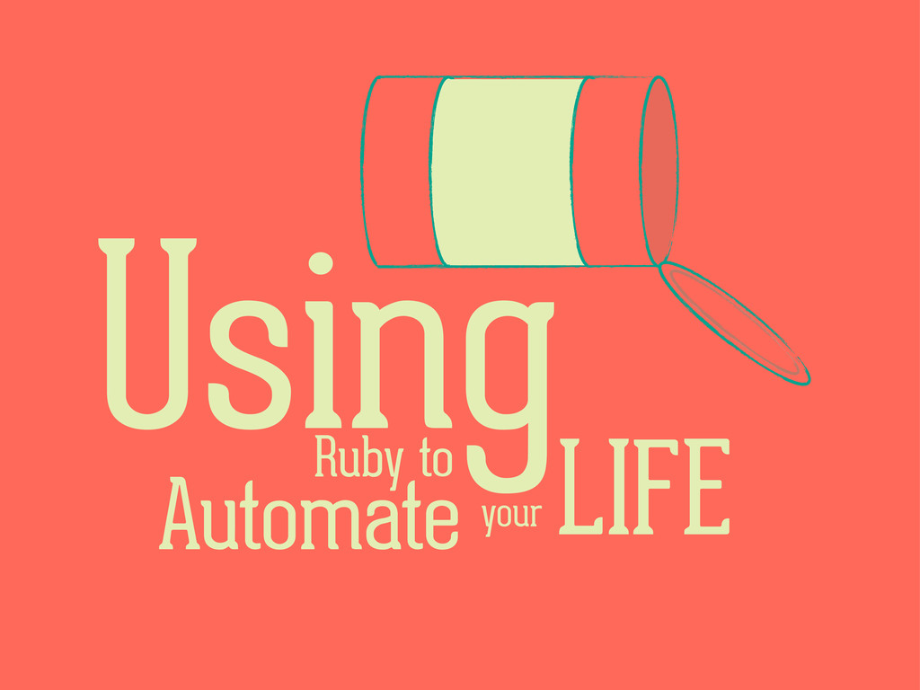 Using Ruby to Automate Your Life
