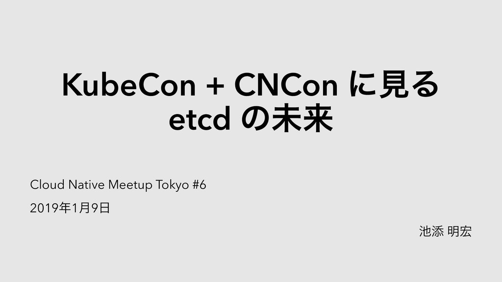 Slide Top: KubeCon+CNConに見るetcdの未来