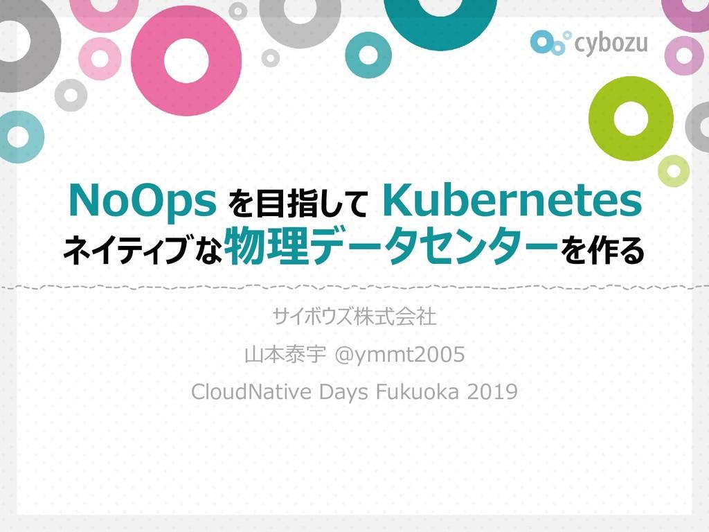 Slide Top: NoOps を目指して Kubernetes ネイティブな物理データセンターを作る