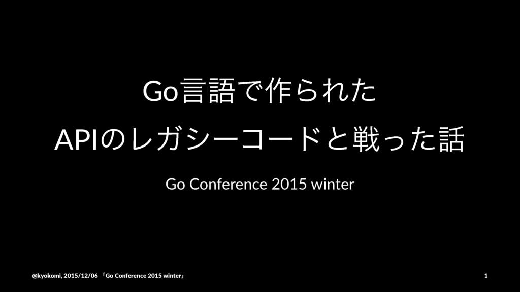 Go言語で作られたAPIのレガシーコードと戦った話 / Go Conference 2015 winter
