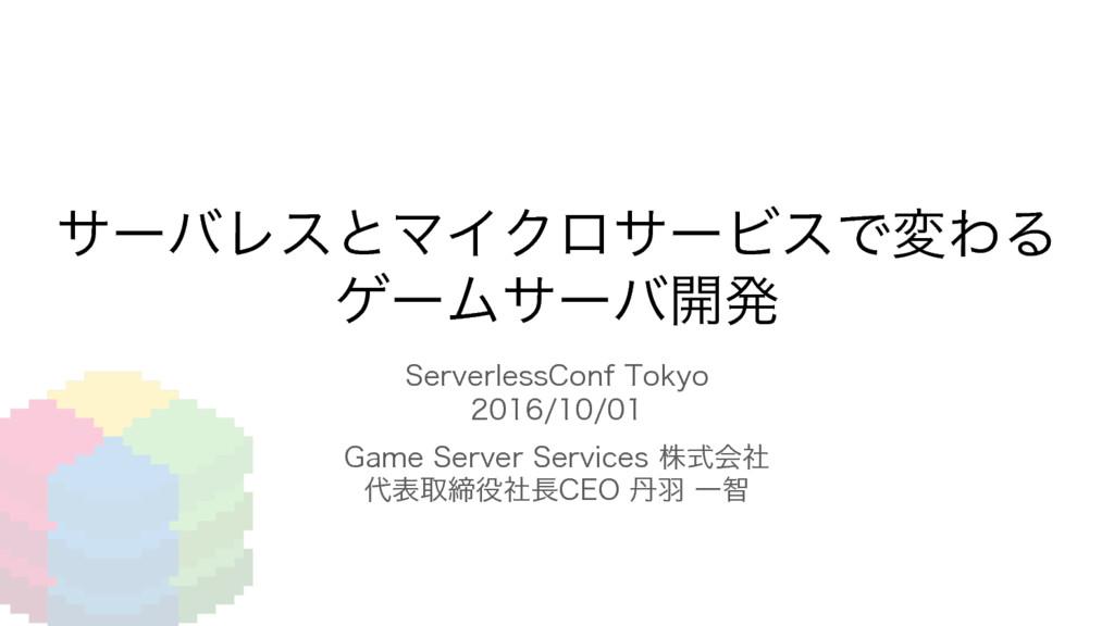 サーバレスとマイクロサービスで変わるゲームサーバ開発
