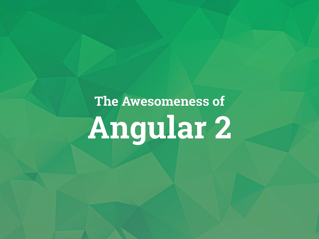 The awesomeness of Angular 2