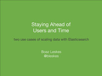Staying Ahead of Users And Time - two use cases of scaling data with Elasticsearch