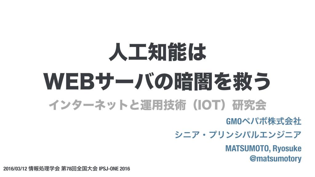 人工知能は WEBサーバの暗闇を救う 松本亮介 #ipsjone / JPSJ-ONE 2016 matsumotory