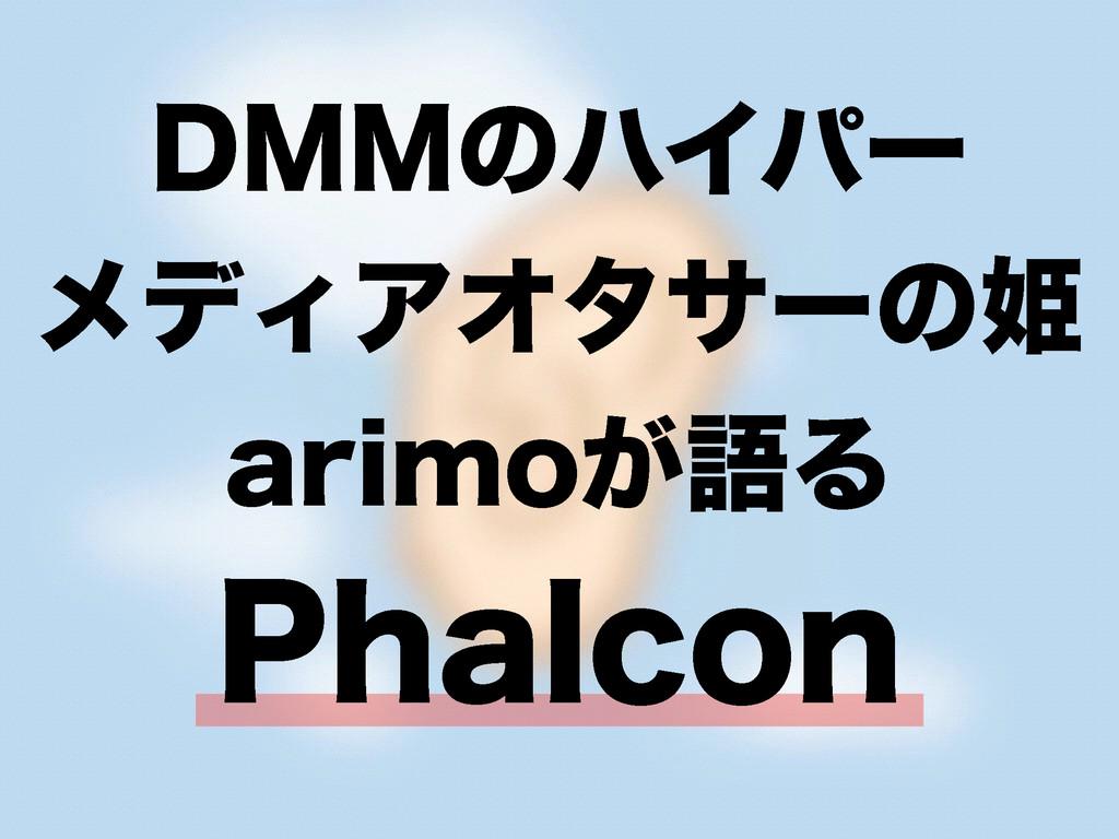 DMMのハイパー メディアオタサーの姫 arimoが語る Phalcon