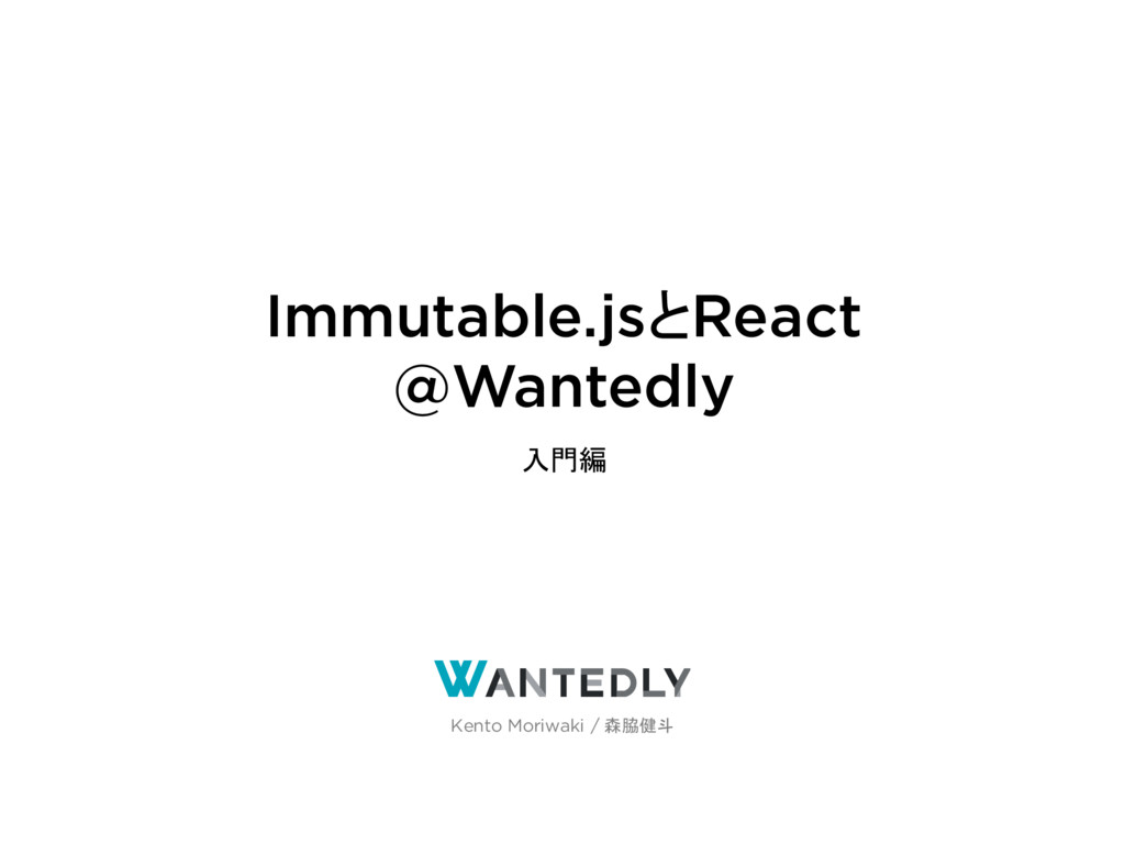 Immutable.jsとReact @Wantedly ~入門編~