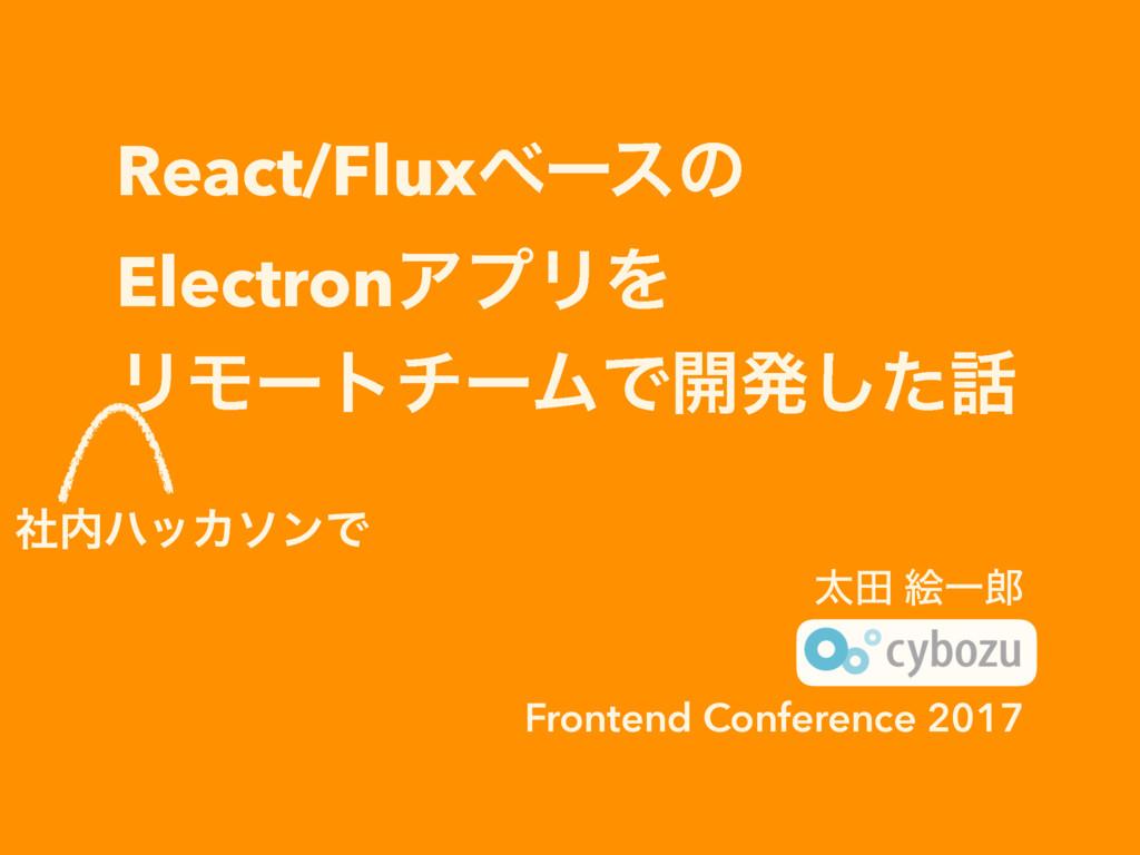 React/FluxベースのElectronアプリをリモートチームで開発した話