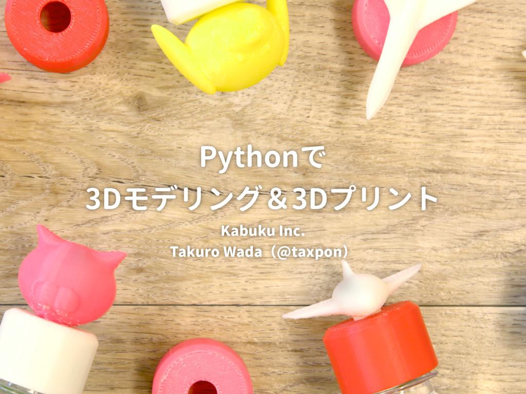PyConJP2015 Pythonで3Dモデリング&3Dプリント