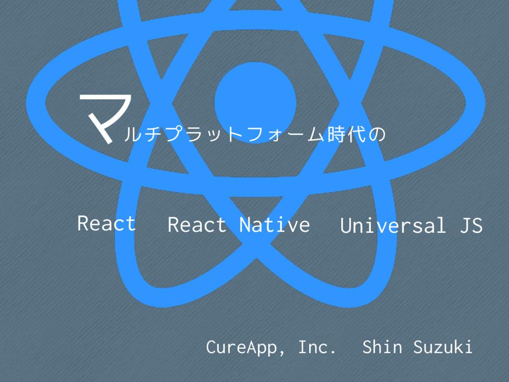 マルチプラットフォーム時代のReact / React Native / Universal JS