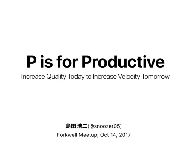 P is for Productive: Increase Quality Today to Increase Velocity Tomorrow