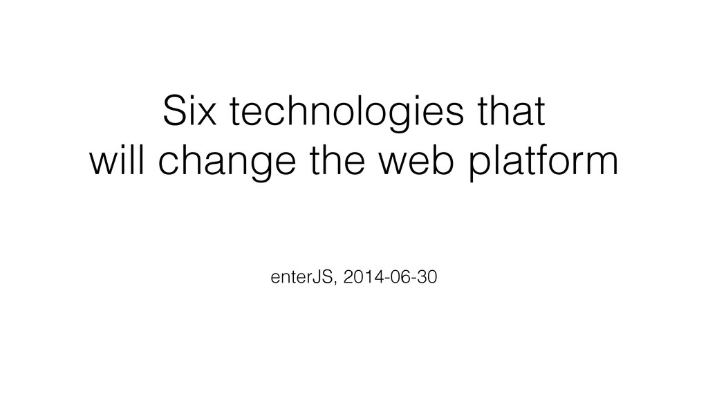 Six technologies that will change the web platform