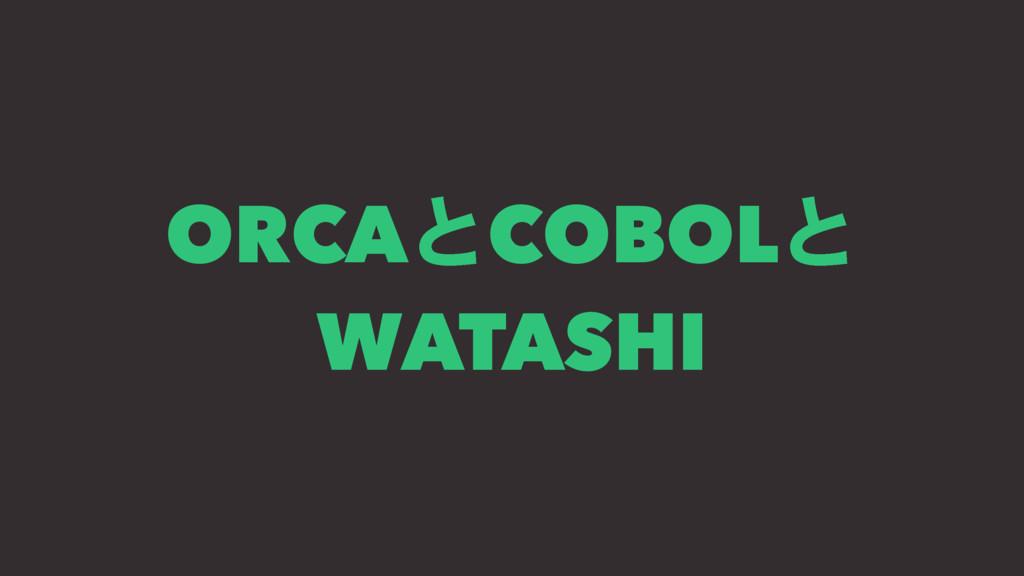 ORCAとCOBOLと WATASHI