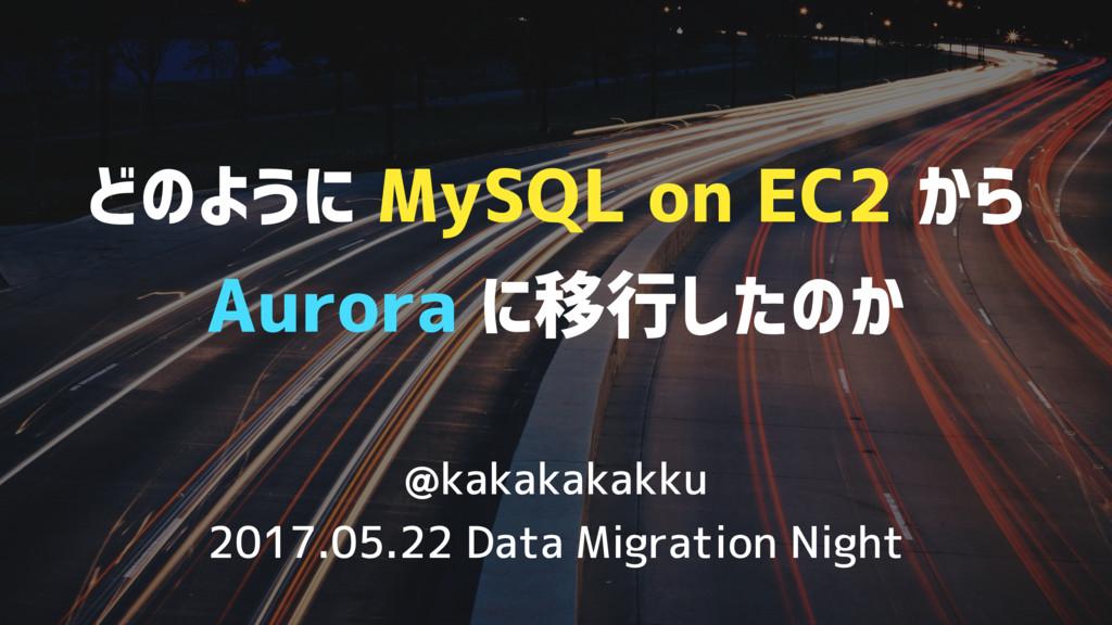 どのように MySQL on EC2 から Aurora に移行したのか / Migration from MySQL to Aurora