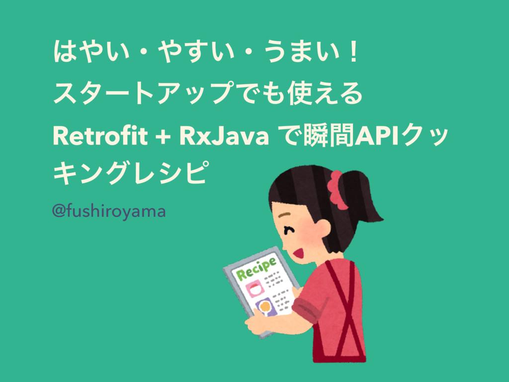 はやい・やすい・うまい!スタートアップでも使える Retrofit + RxJava で瞬間APIクッキングレシピ