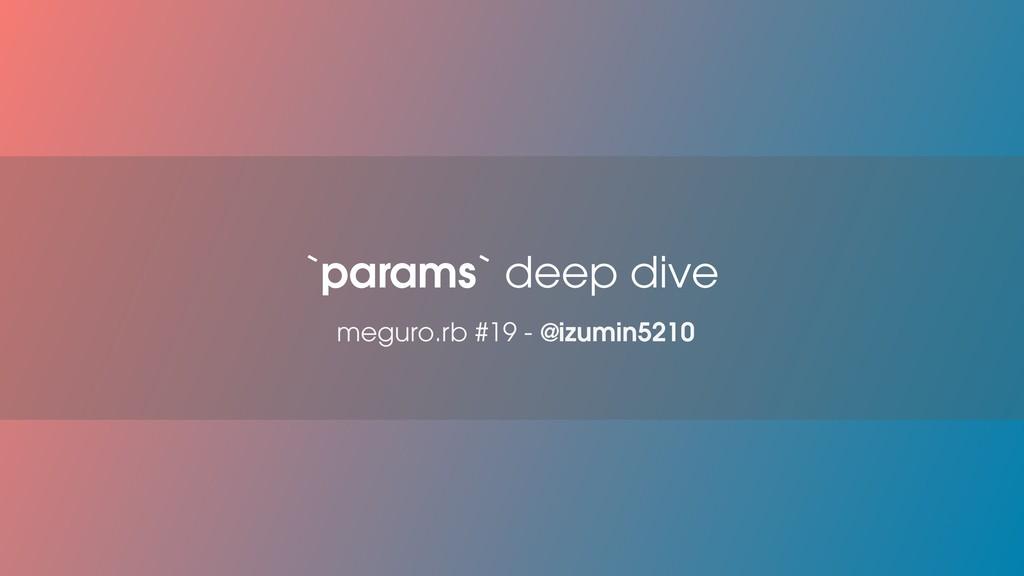 `params` deep dive