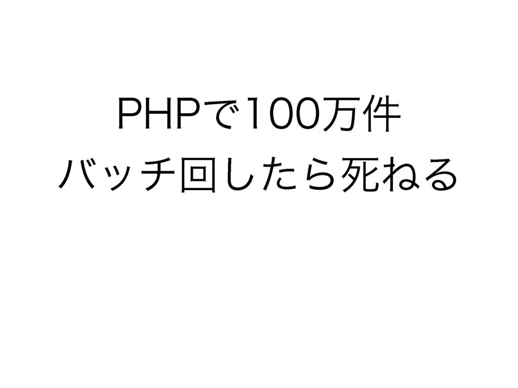 PHPで100万件バッチ回したら死ねる