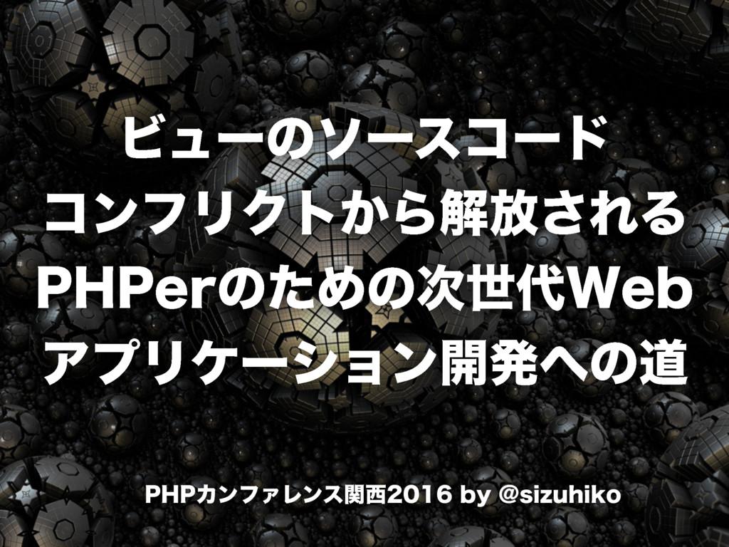 ビューのソースコードコンフリクトから解放されるPHPerのための次世代Webアプリケーション開発への道 / PHP Conference Kansai 2016