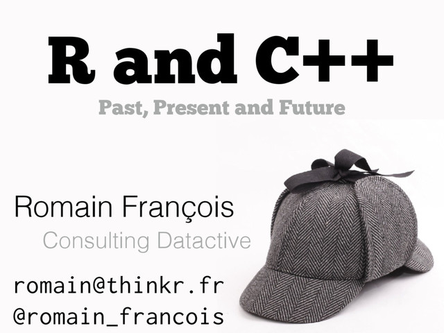 https://speakerdeck.com/romain_francois/r-and-c-plus-plus-past-present-and-future