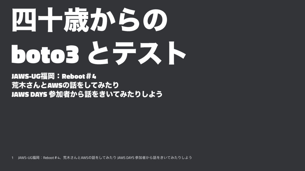 JAWS-UG福岡:Reboot#4 四十歳からの boto3 とテスト/jawsug_fukuoka_04_syorou_and_boto3_with_test