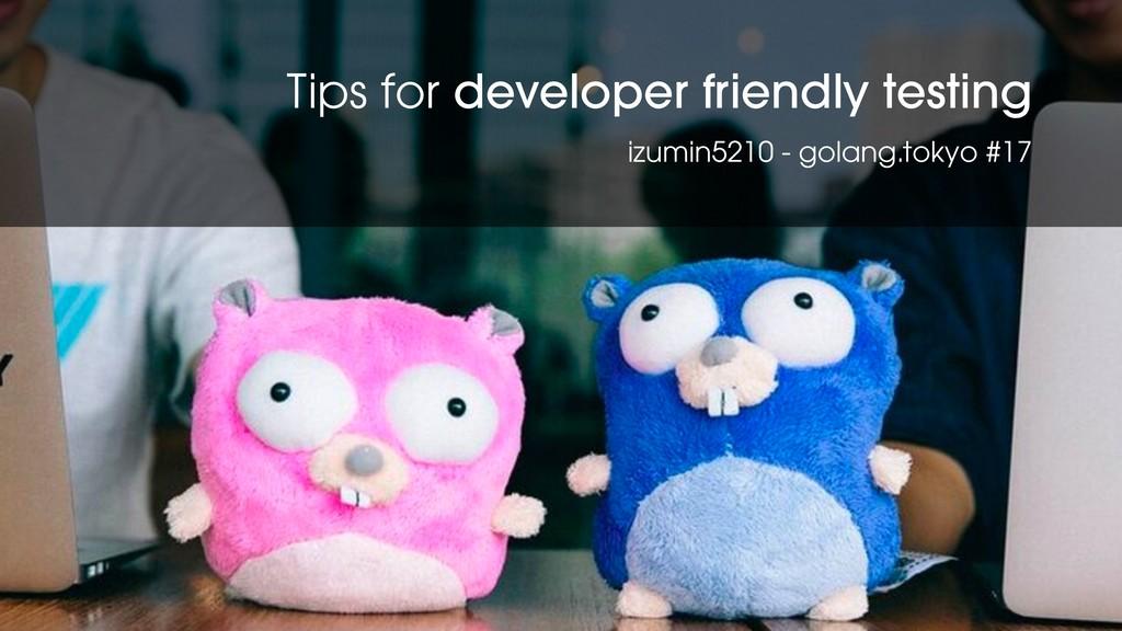 Tips for develoepr-friendly testing #golangtokyo